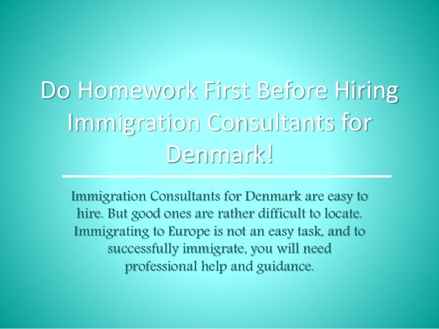 Do Homework First Before Hiring Immigration Consultants for Denmark! Immigration Consultants for Denmark are easy to hire....