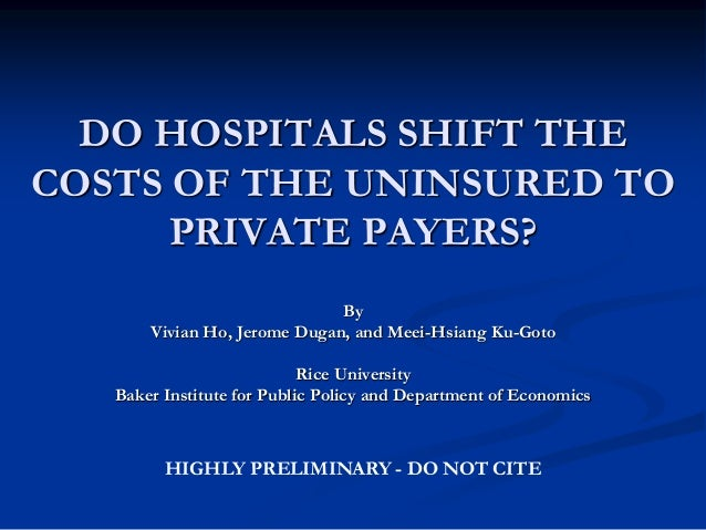 DO HOSPITALS SHIFT THE COSTS OF THE UNINSURED TO PRIVATE PAYERS? By Vivian Ho, Jerome Dugan, and Meei-Hsiang Ku-Goto Rice ...