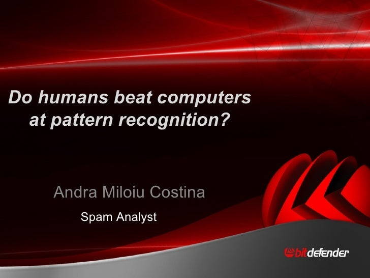 Do humans beat computers at pattern recognition? Andra Miloiu Costina Spam Analyst