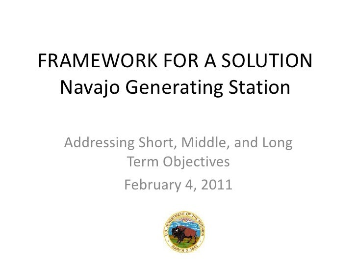 FRAMEWORK FOR A SOLUTIONNavajo Generating Station<br />Addressing Short, Middle, and Long Term Objectives<br />February 4,...