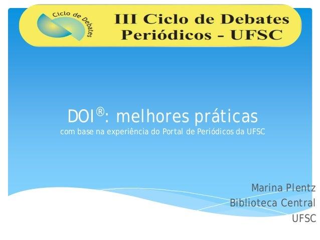 DOI®: melhores práticas com base na experiência do Portal de Periódicos da UFSC Marina Plentz Biblioteca Central UFSC