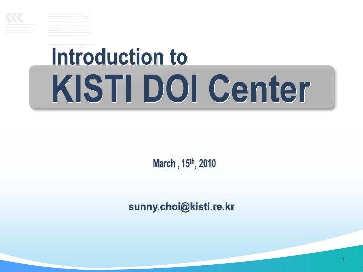 KISTI DOI Center<br />sunny.choi@kisti.re.kr<br />1<br />Introduction to<br />March, 15th, 2010 <br />