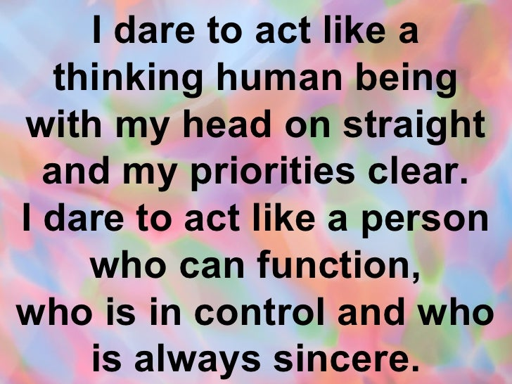 I dare to act like a thinking human being with my head on straight and my priorities clear. I dare to act like a person wh...