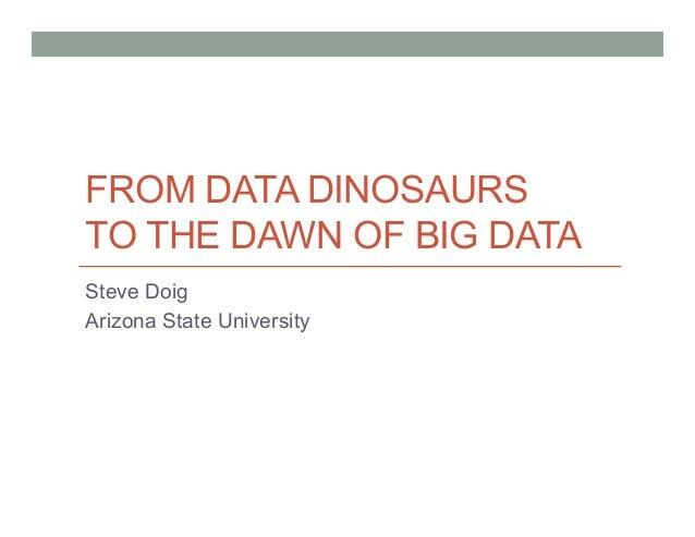 FROM DATA DINOSAURS TO THE DAWN OF BIG DATA Steve Doig Arizona State University