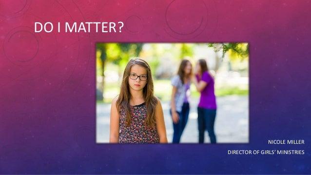 DO I MATTER? NICOLE MILLER DIRECTOR OF GIRLS' MINISTRIES