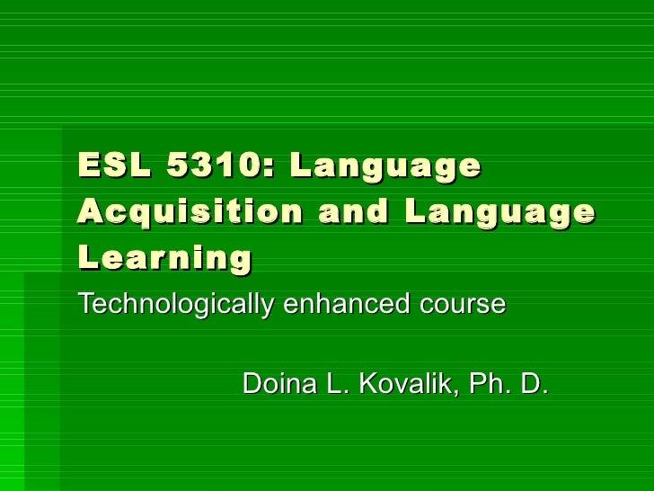 ESL 5310: Language Acquisition and Language Learning Technologically enhanced course Doina L. Kovalik, Ph. D.