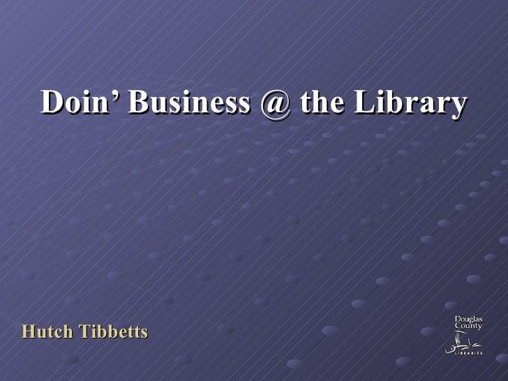 Doin' Business @ the Library <ul><ul><li>Hutch Tibbetts </li></ul></ul>