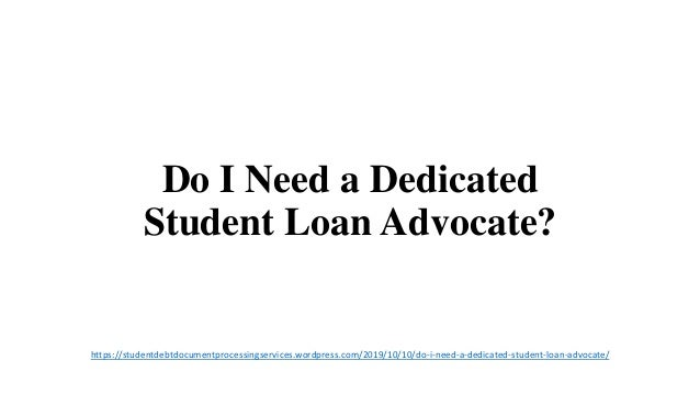 Do I Need a Dedicated Student Loan Advocate? https://studentdebtdocumentprocessingservices.wordpress.com/2019/10/10/do-i-n...