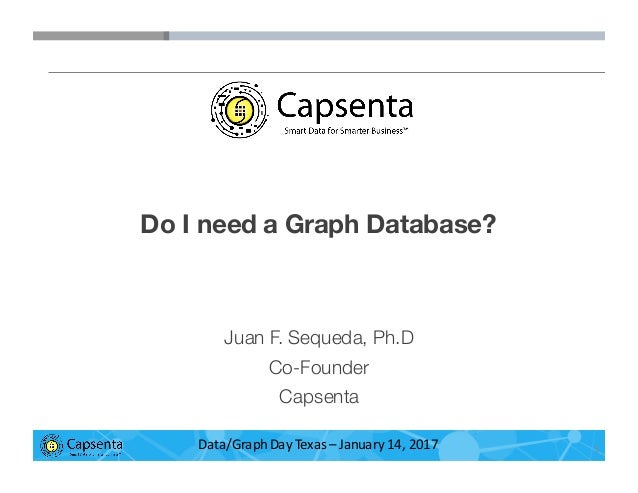 Smart Data for Smarter Business   © 2016 Capsenta   capsenta.com Do I need a Graph Database? Juan F. Sequeda, Ph.D Co-Foun...