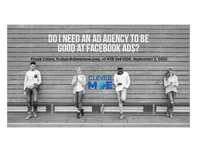 Do I need an ad agency to be good at Facebook Ads? Frank Cohen, fcohen@clevermoe.com, +1 408 364 5508, September 2, 2020