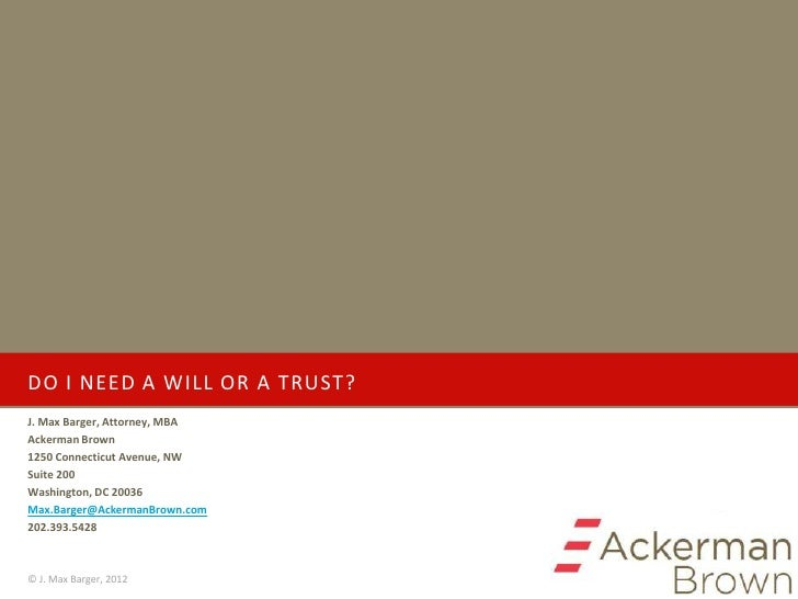 DO I NEED A WILL OR A TRUST?J. Max Barger, Attorney, MBAAckerman Brown1250 Connecticut Avenue, NWSuite 200Washington, DC 2...