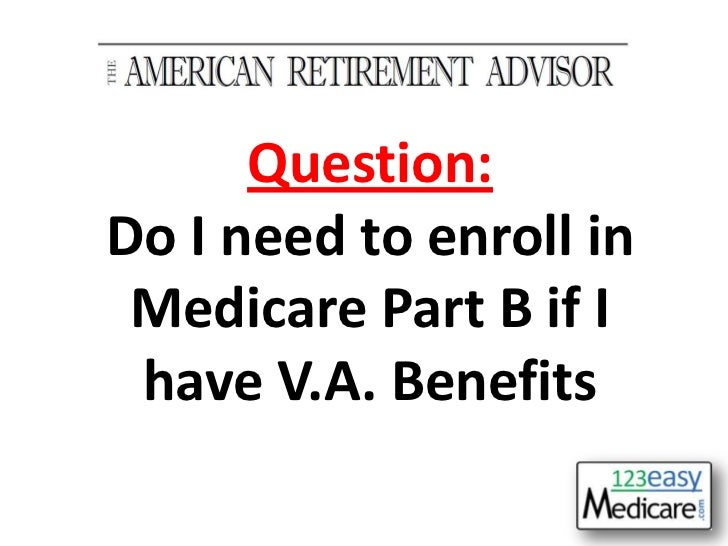 """THE AMERICAN RETIREMENT ADVISOR""<br />Question:<br />Do I need to enroll in Medicare Part B if I have V.A. Benefits<br />"