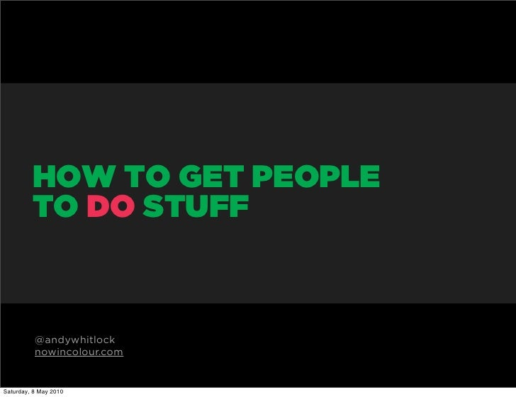 HOW TO GET PEOPLE          TO DO STUFF              @andywhitlock           nowincolour.com   Saturday, 8 May 2010