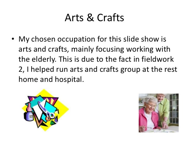 Arts & Crafts• My chosen occupation for this slide show is  arts and crafts, mainly focusing working with  the elderly. Th...