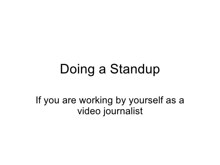 Doing a Standup If you are working by yourself as a video journalist