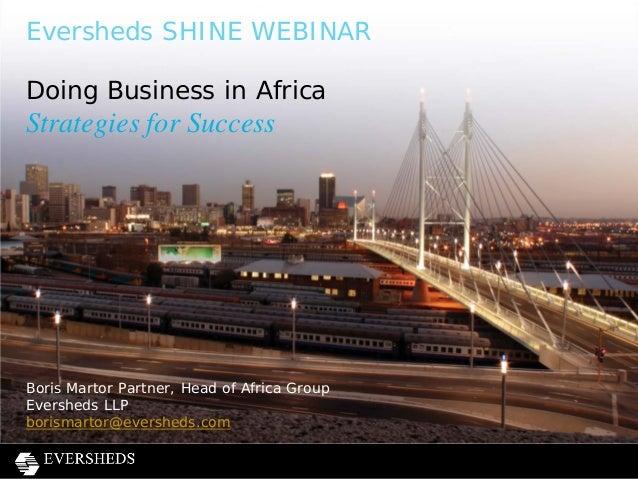 Eversheds SHINE WEBINAR Doing Business in Africa Strategies for Success Boris Martor Partner, Head of Africa Group Evershe...