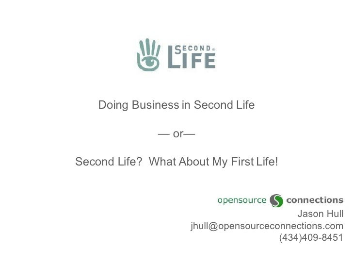 Doing Business in Second Life — or— Second Life?  What About My First Life! Jason Hull [email_address] (434)409-8451