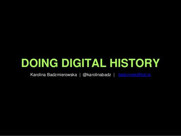 DOING DIGITAL HISTORY Karolina Badzmierowska | @karolinabadz | badzmiek@tcd.ie