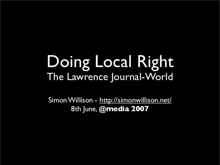 Doing Local Right The Lawrence Journal-World  Simon Willison - http://simonwillison.net/       8th June, @media 2007