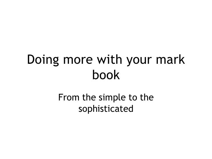 Doing more with your mark book From the simple to the sophisticated