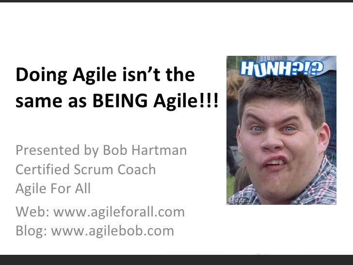 Doing Agile isn't the same as BEING Agile!!! Presented by Bob Hartman Certified Scrum Coach Agile For All Web: www.agilefo...