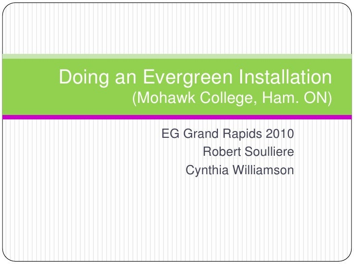 EG Grand Rapids 2010<br />Robert Soulliere<br />Cynthia Williamson<br />Doing an Evergreen Installation(Mohawk College, Ha...