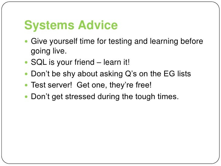 Systems Advice<br />Give yourself time for testing and learning before going live.<br />SQL is your friend – learn it!<br ...