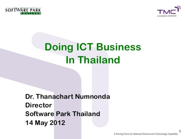 Doing ICT Business         In ThailandDr. Thanachart NumnondaDirectorSoftware Park Thailand14 May 2012                    ...