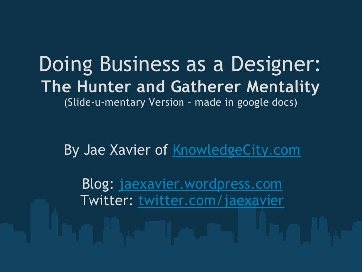 Doing Business as a Designer: The Hunter and GathererMentality   (Slide-u-mentary Version - made in google docs)      By ...