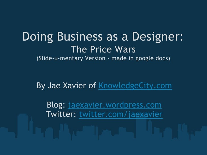 Doing Business as a Designer:               The Price Wars   (Slide-u-mentary Version - made in google docs)      By Jae X...