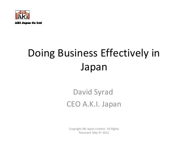 Doing Business Effectively in Japan David Syrad CEO A.K.I. Japan Copyright AKI Japan Limited - All Rights Reserved May 9th...