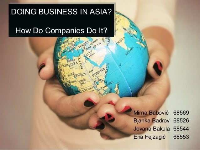 DOING BUSINESS IN ASIA? How Do Companies Do It? DOING BUSINESS IN ASIA? How Do Companies Do It? Mirna Babović 68569 Bjanka...