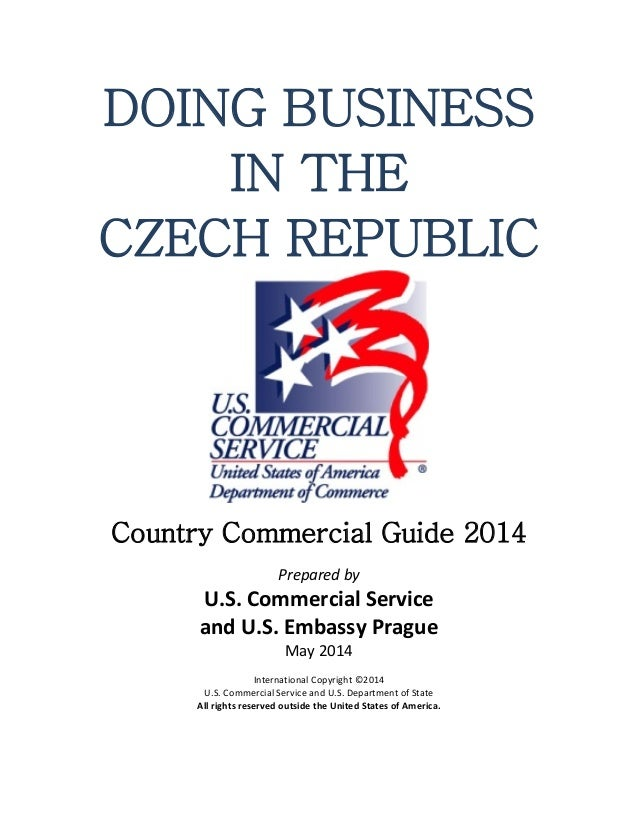 DOING BUSINESS IN THE CZECH REPUBLIC Country Commercial Guide 2014 Prepared by U.S. Commercial Service and U.S. Embassy Pr...