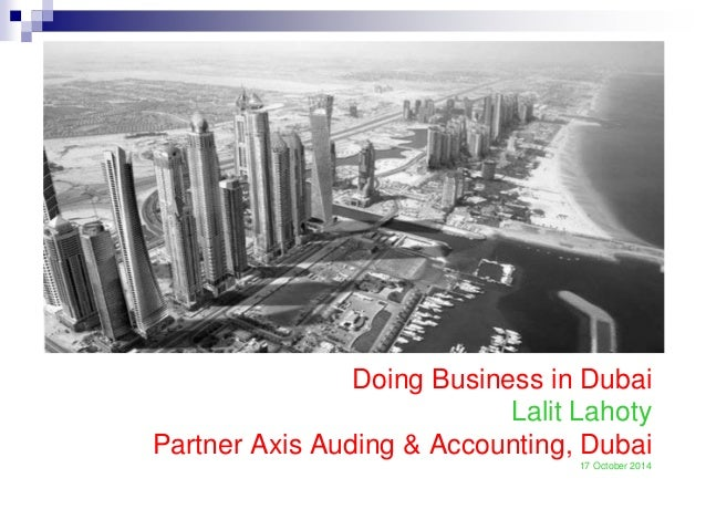 Doing Business in Dubai Lalit Lahoty Partner Axis Auding & Accounting, Dubai 17 October 2014