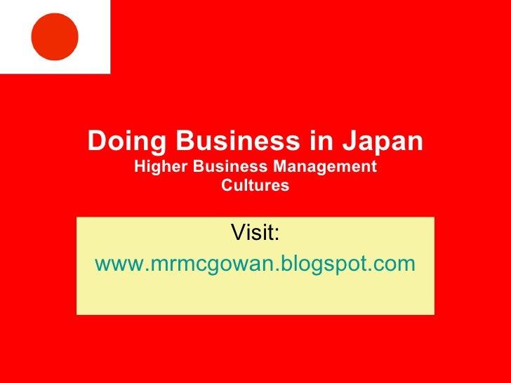 Doing Business in Japan Higher Business Management Cultures Visit: www.mrmcgowan.blogspot.com