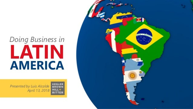 Presented by Luis Alcalde April 13, 2018 Doing Business in LATIN AMERICA