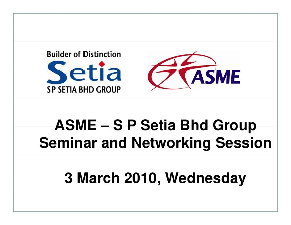 ASME – S P Setia Bhd Group Seminar and Networking Session     3 March 2010, Wednesday       a c 0 0, ed esday