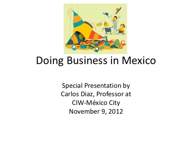 Doing Business in Mexico    Special Presentation by    Carlos Diaz, Professor at        CIW-México City      November 9, 2...