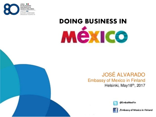JOSÉ ALVARADO Embassy of Mexico in Finland Helsinki, May18th, 2017 @EmbaMexFin /Embassy of Mexico in Finland DOING BUSINES...