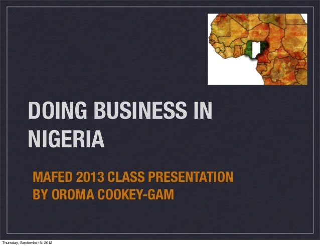 DOING BUSINESS IN NIGERIA MAFED 2013 CLASS PRESENTATION BY OROMA COOKEY-GAM Thursday, September 5, 2013