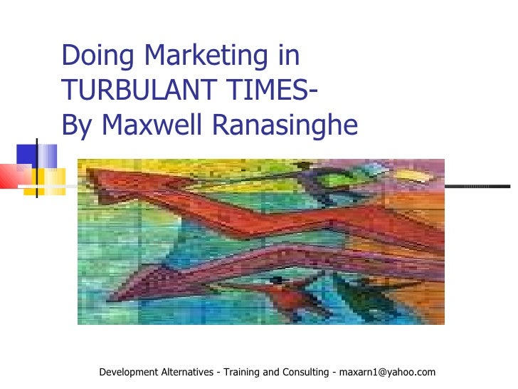 Doing Marketing in  TURBULANT TIMES-  By Maxwell Ranasinghe Development Alternatives - Training and Consulting - maxarn1@y...