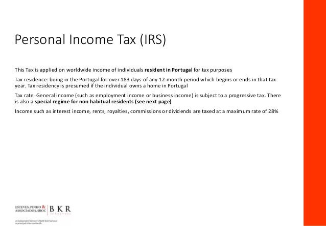 Personal Income Tax (IRS) This Tax is applied on worldwide income of individuals resident in Portugal for tax purposes Tax...