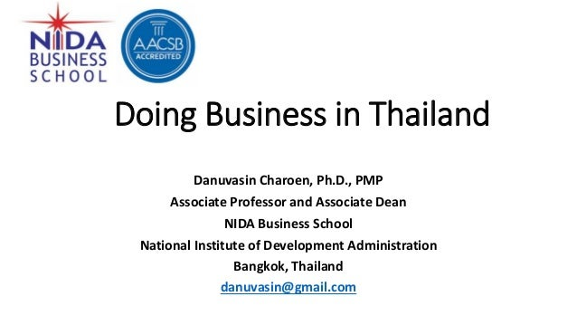 Doing Business in Thailand Danuvasin Charoen, Ph.D., PMP Associate Professor and Associate Dean NIDA Business School Natio...