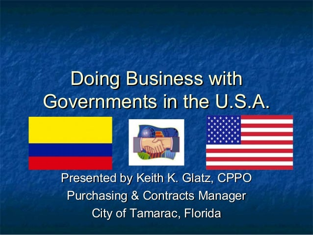 Doing Business withDoing Business withGovernments in the U.S.A.Governments in the U.S.A.Presented by Keith K. Glatz, CPPOP...