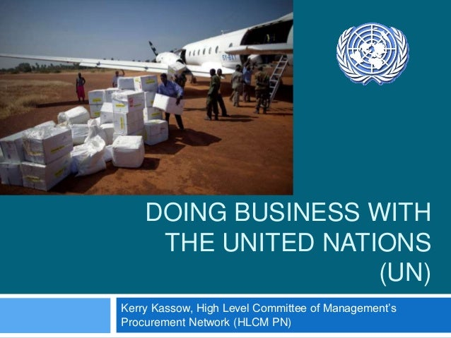 DOING BUSINESS WITH THE UNITED NATIONS (UN) Kerry Kassow, High Level Committee of Management's Procurement Network (HLCM P...