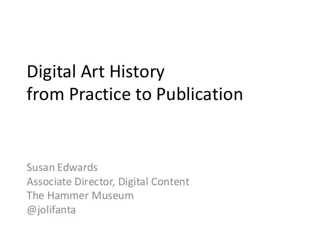Digital Art History from Practice to Publication Susan Edwards Associate Director, Digital Content The Hammer Museum @joli...