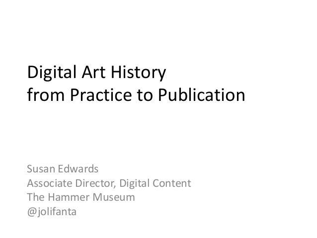 Digital Art History from Practice to Publication Susan Edwards Associate Director, Digital Content The Hammer Museum @joli...