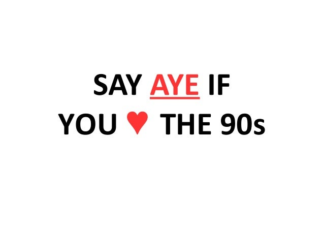 SAY AYE IF YOU ♥ THE 90s