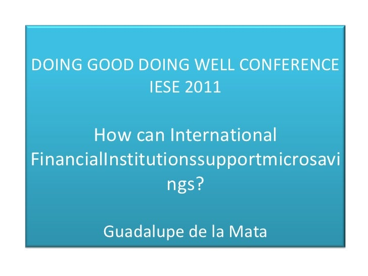 DOING GOOD DOING WELL CONFERENCE            IESE 2011       How can InternationalFinancialInstitutionssupportmicrosavi    ...