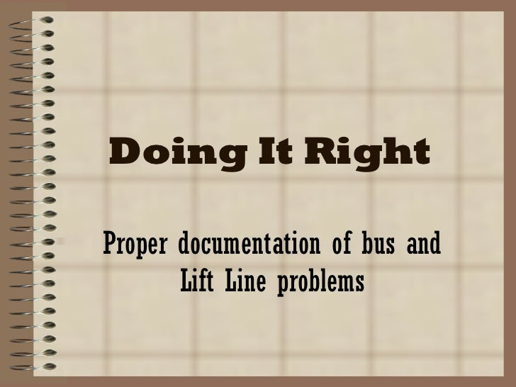 Doing It Right Proper documentation of bus and Lift Line problems